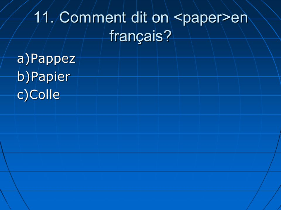 11. Comment dit on en français? a)Pappezb)Papierc)Colle
