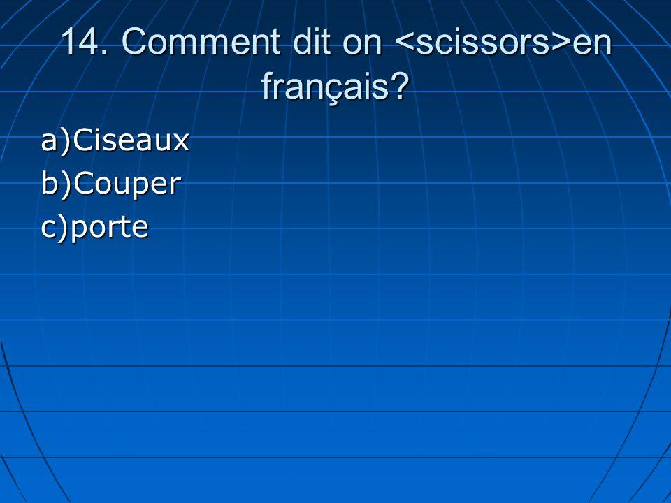 14. Comment dit on en français? a)Ciseauxb)Couperc)porte