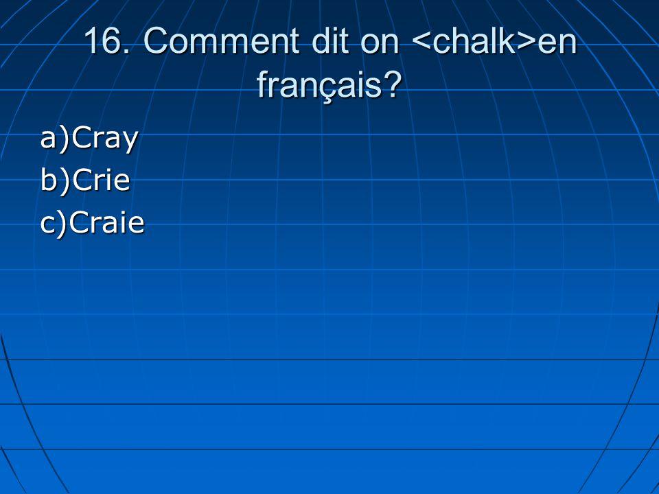 16. Comment dit on en français? a)Crayb)Criec)Craie