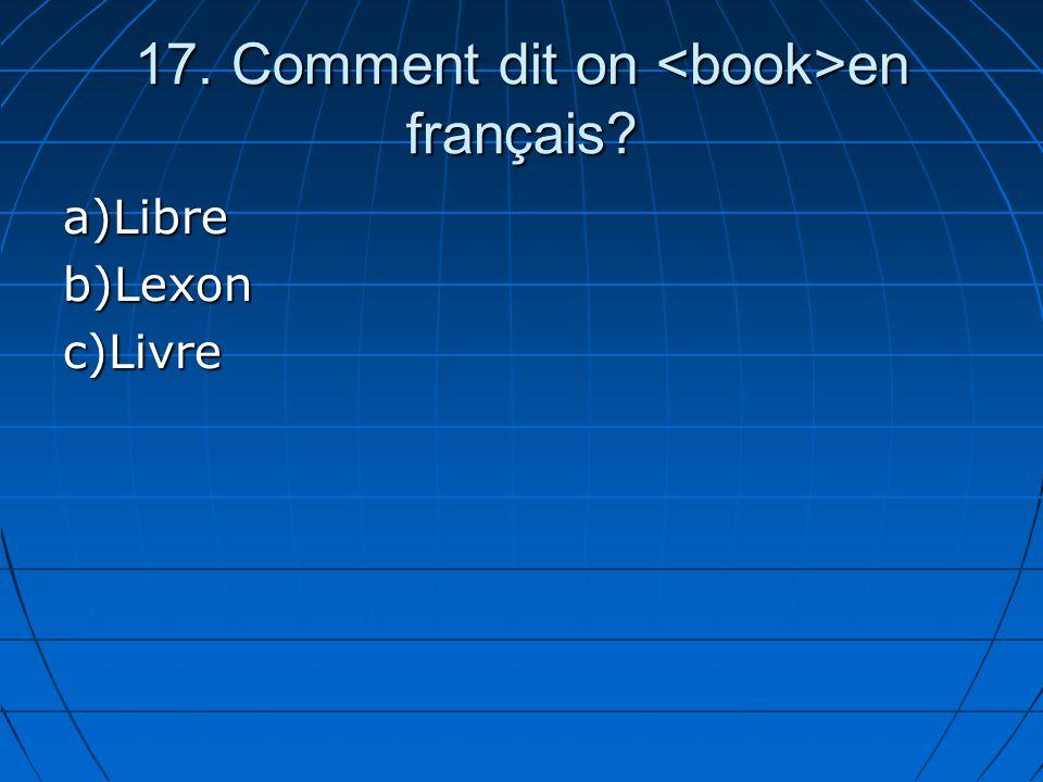 17. Comment dit on en français? a)Libreb)Lexonc)Livre