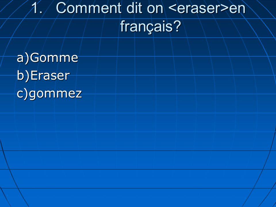 1.Comment dit on en français? a)Gommeb)Eraserc)gommez