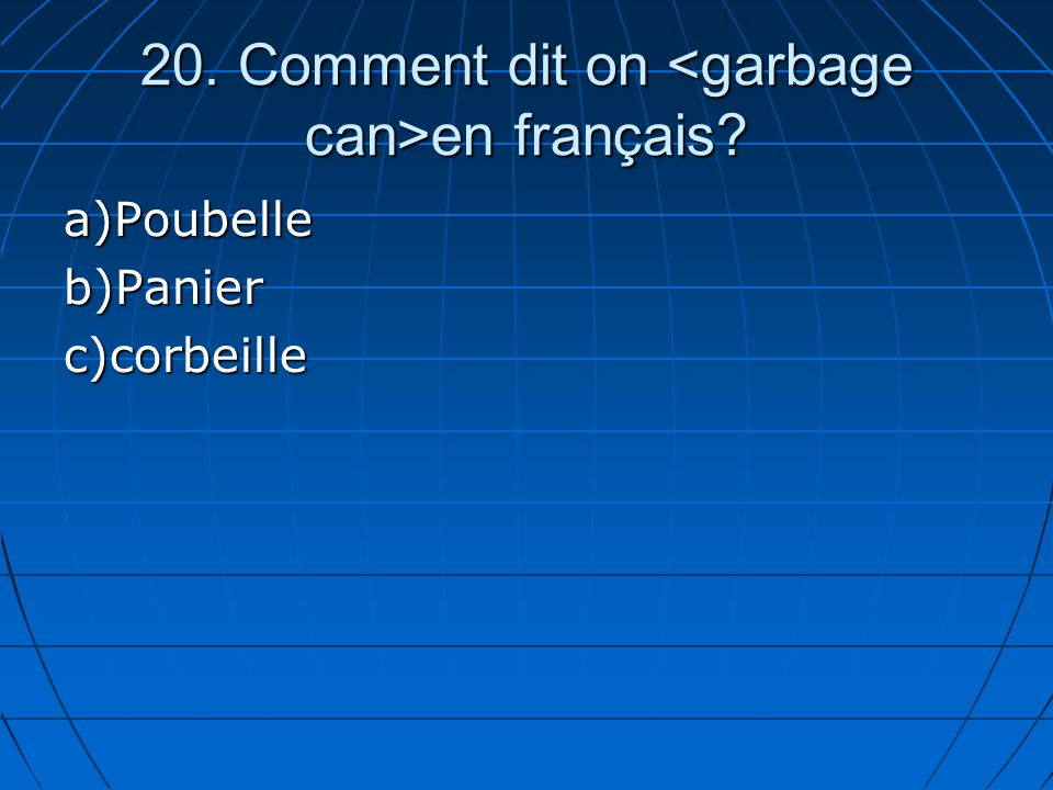 20. Comment dit on en français? a)Poubelleb)Panierc)corbeille
