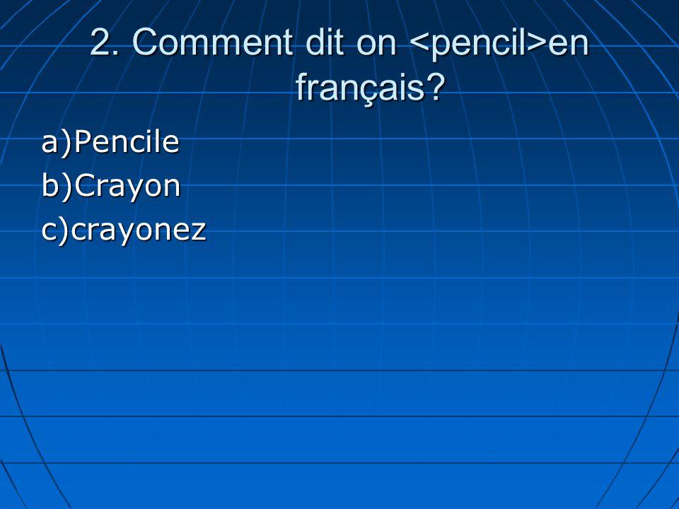 2. Comment dit on en français? a)Pencileb)Crayonc)crayonez