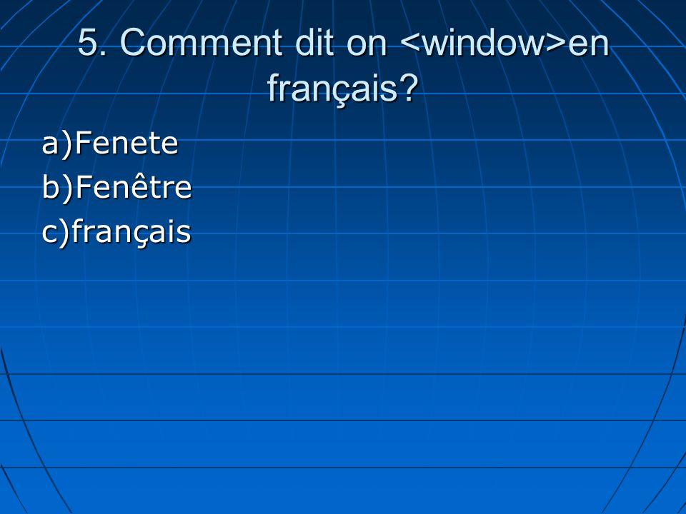 5. Comment dit on en français? a)Feneteb)Fenêtrec)français