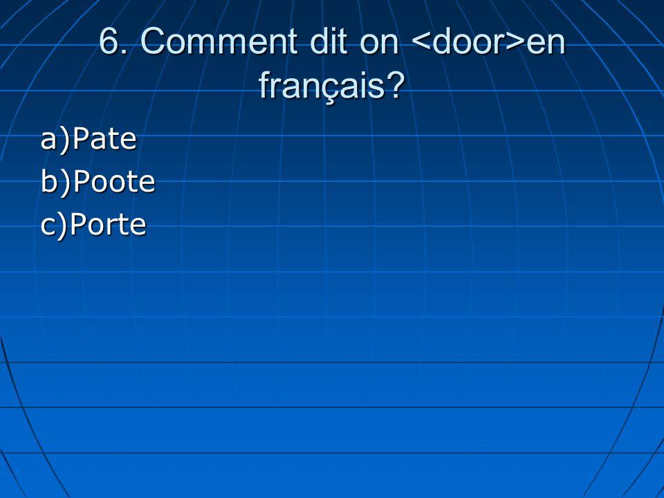 6. Comment dit on en français? a)Pateb)Pootec)Porte