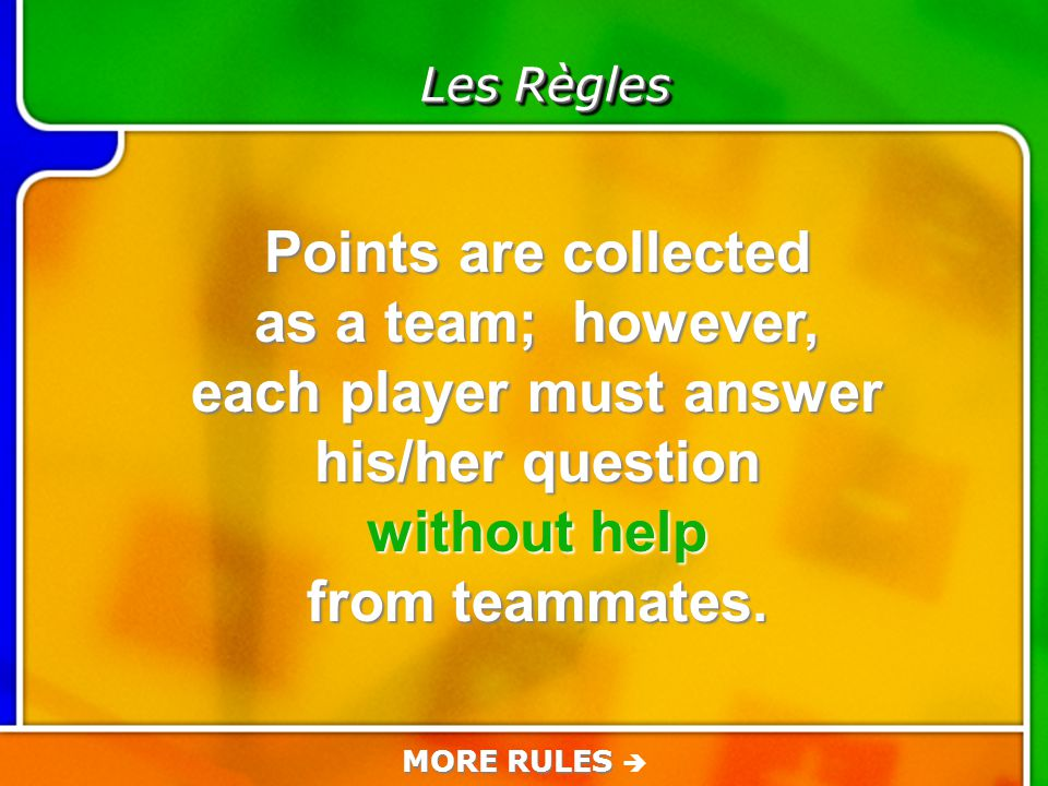 Game Rules Les Règles Points are collected as a team; however, each player must answer his/her question without help from teammates.
