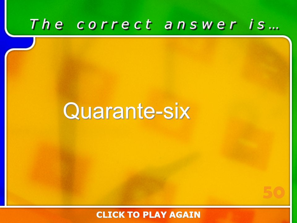 1:50 Answer T h e c o r r e c t a n s w e r i s … Quarante-six CLICK TO PLAY AGAIN 50