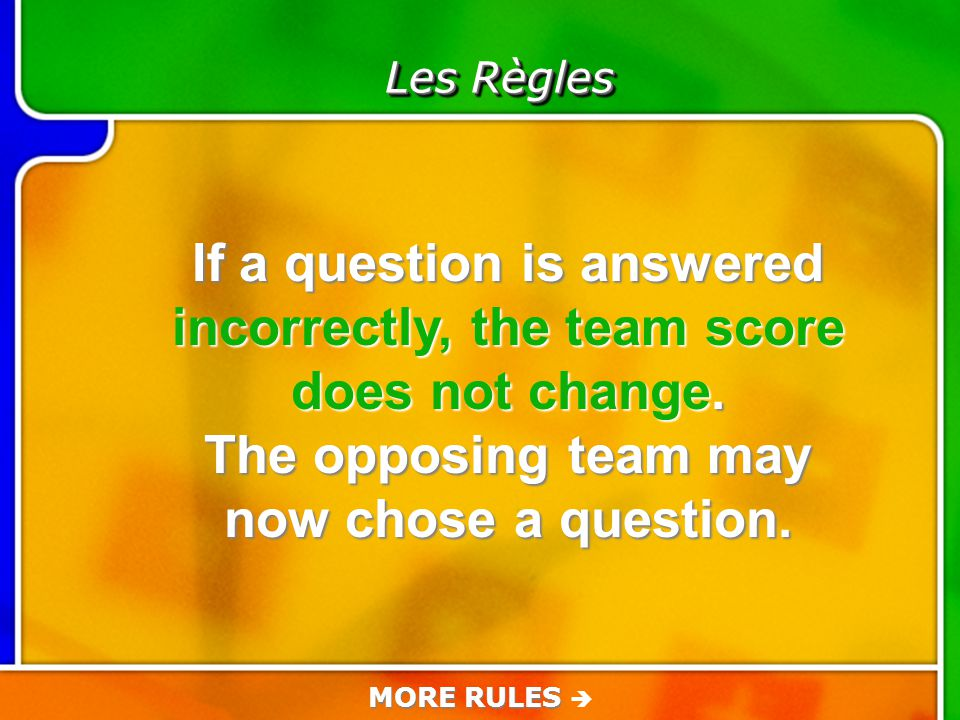 Game Rules Les Règles If a question is answered incorrectly, the team score does not change.