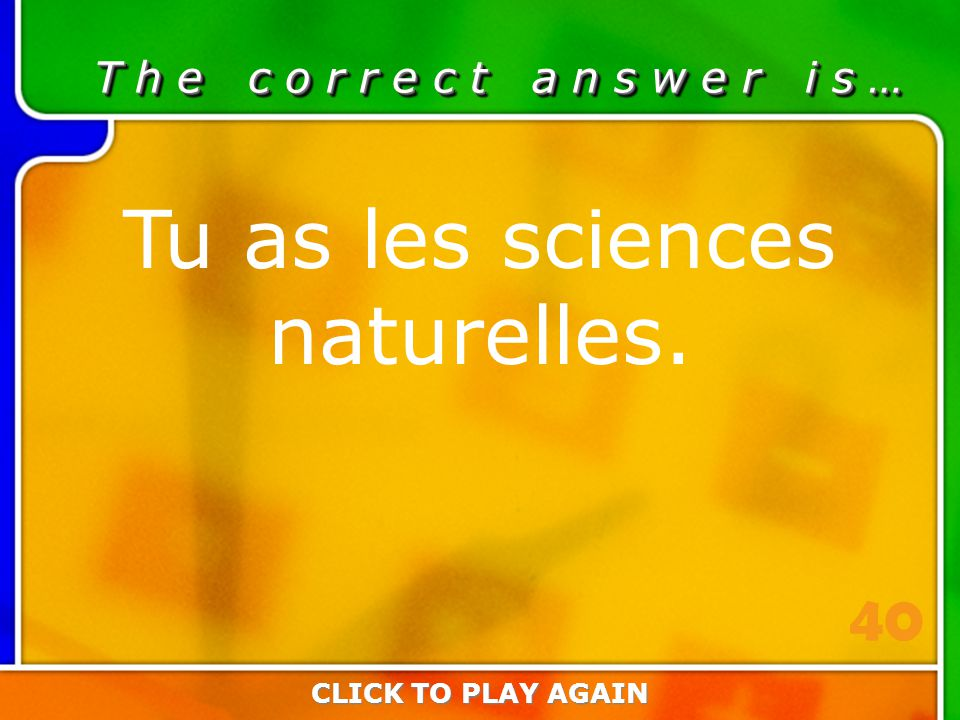 2:40 Answer T h e c o r r e c t a n s w e r i s … Tu as les sciences naturelles.