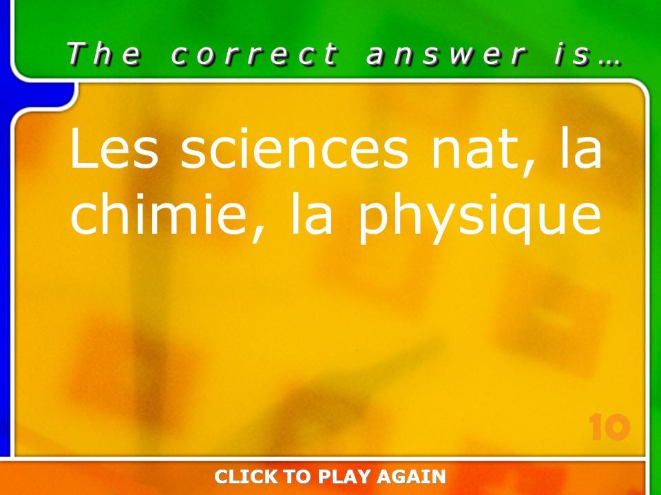 3:10 Answer T h e c o r r e c t a n s w e r i s … Les sciences nat, la chimie, la physique CLICK TO PLAY AGAIN 10