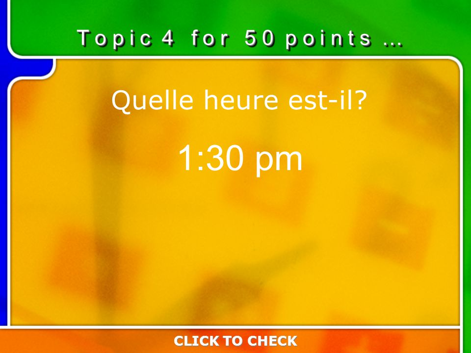 4:504:50 Quelle heure est-il 1:30 pm T o p i c 4 f o r 5 0 p o i n t s … CLICK TO CHECK