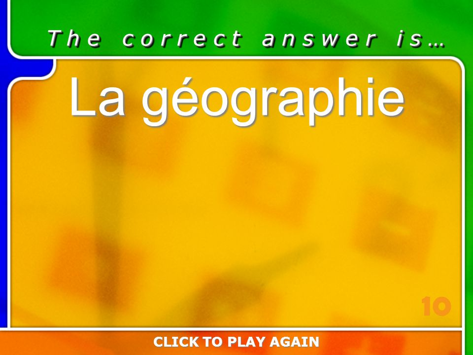 5:10 Answer T h e c o r r e c t a n s w e r i s … La géographie CLICK TO PLAY AGAIN 10