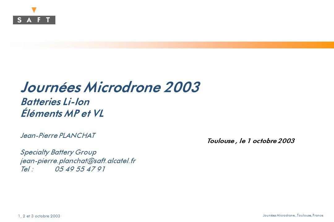 Jounées Microdrone, Toulouse, France 1, 2 et 3 octobre 2003 Journées Microdrone 2003 Batteries Li-Ion Éléments MP et VL Jean-Pierre PLANCHAT Specialty Battery Group jean-pierre.planchat@saft.alcatel.fr Tel : 05 49 55 47 91 Toulouse, le 1 octobre 2003