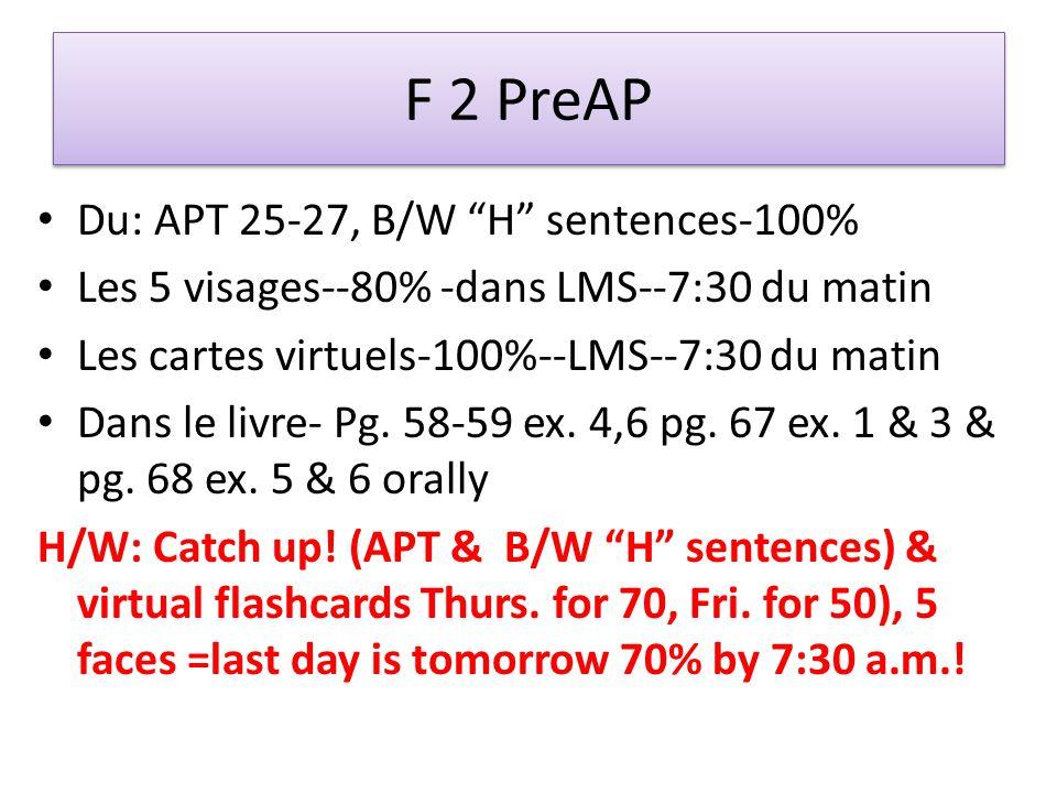 F 2 PreAP Du: APT 25-27, B/W H sentences-100% Les 5 visages--80% -dans LMS--7:30 du matin Les cartes virtuels-100%--LMS--7:30 du matin Dans le livre- Pg.