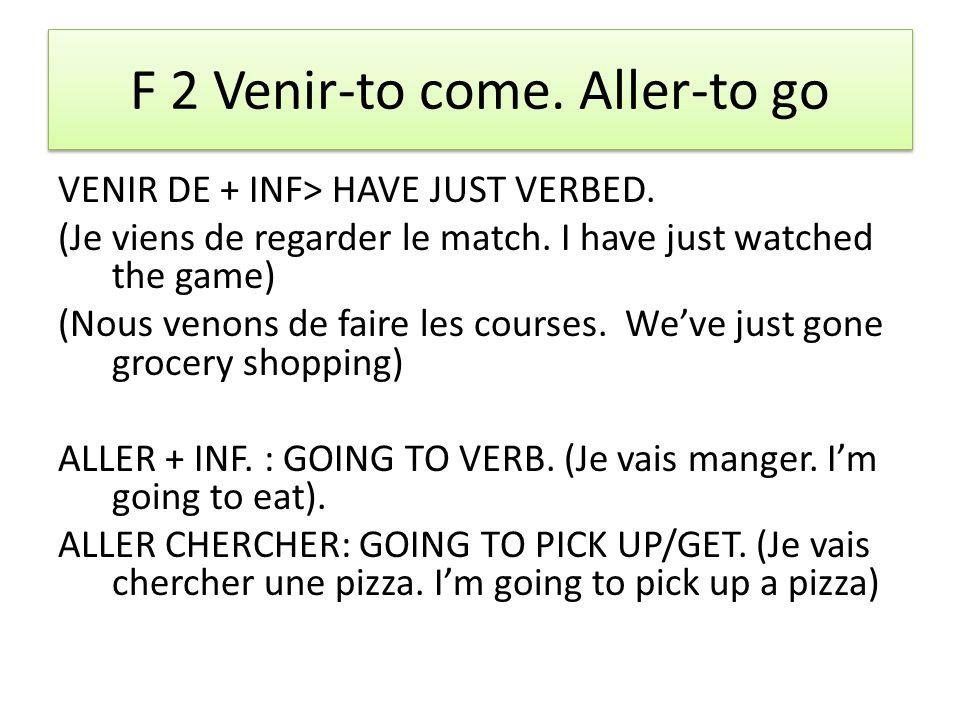 F 2 Venir-to come. Aller-to go VENIR DE + INF> HAVE JUST VERBED.