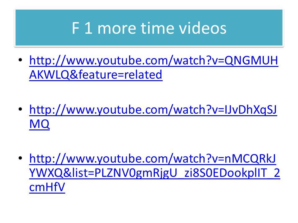 F 1 more time videos http://www.youtube.com/watch v=QNGMUH AKWLQ&feature=related http://www.youtube.com/watch v=QNGMUH AKWLQ&feature=related http://www.youtube.com/watch v=IJvDhXqSJ MQ http://www.youtube.com/watch v=IJvDhXqSJ MQ http://www.youtube.com/watch v=nMCQRkJ YWXQ&list=PLZNV0gmRjgU_zi8S0EDookplIT_2 cmHfV http://www.youtube.com/watch v=nMCQRkJ YWXQ&list=PLZNV0gmRjgU_zi8S0EDookplIT_2 cmHfV