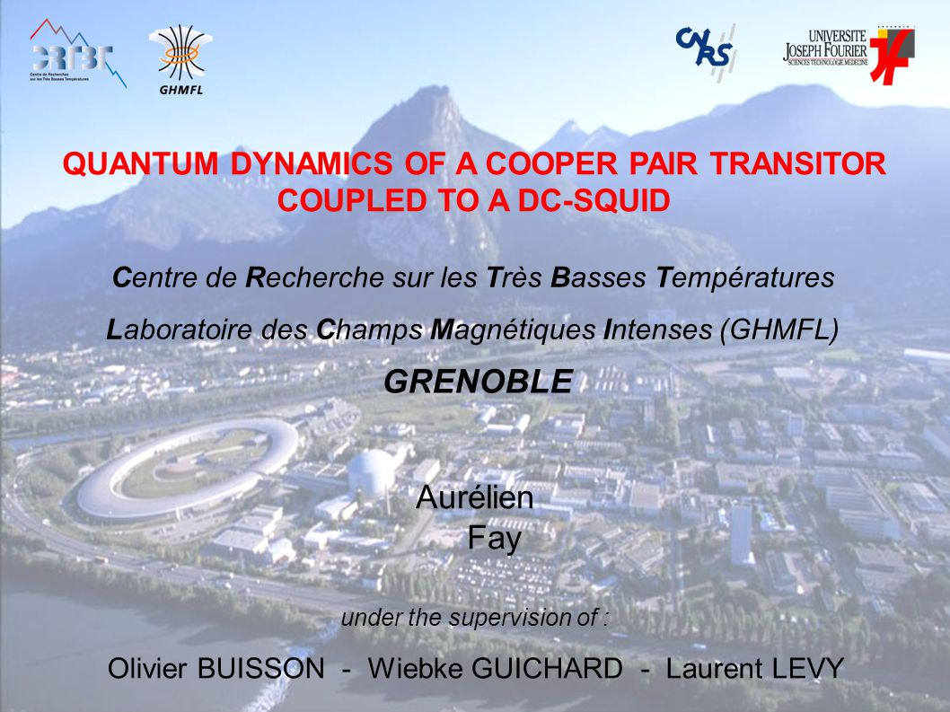 QUANTUM DYNAMICS OF A COOPER PAIR TRANSITOR COUPLED TO A DC-SQUID Aurélien Fay under the supervision of : Olivier BUISSON - Wiebke GUICHARD - Laurent