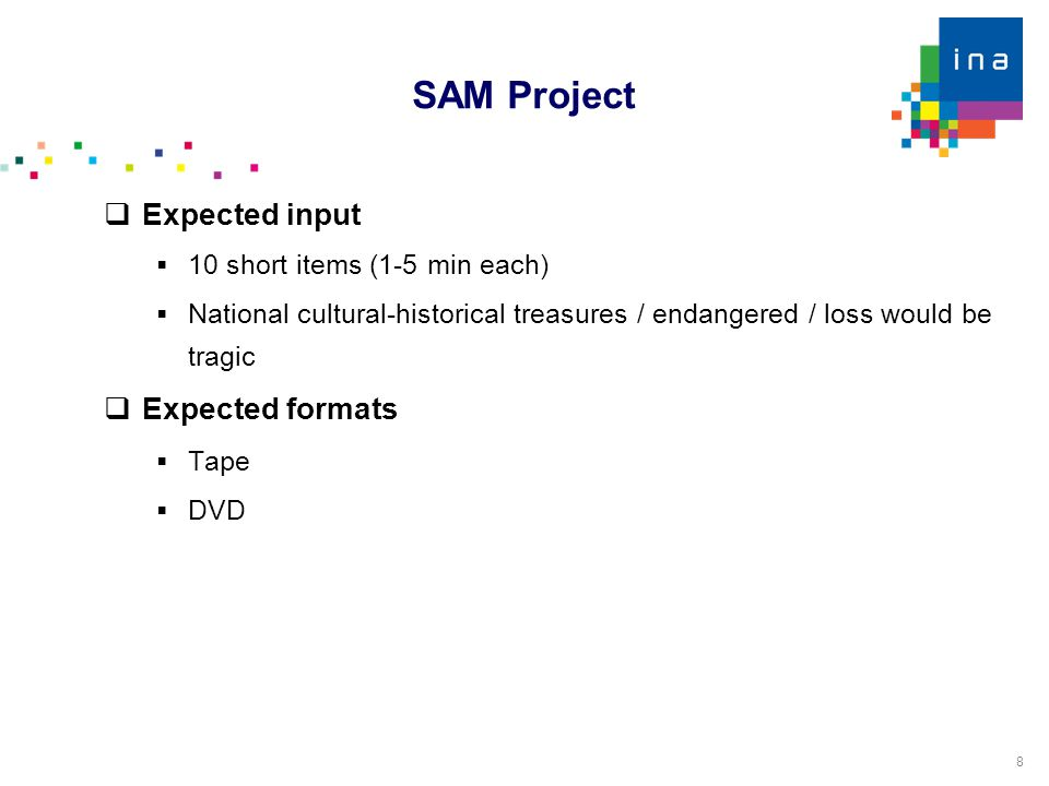 8  Expected input  10 short items (1-5 min each)‏  National cultural-historical treasures / endangered / loss would be tragic  Expected formats  Tape  DVD SAM Project