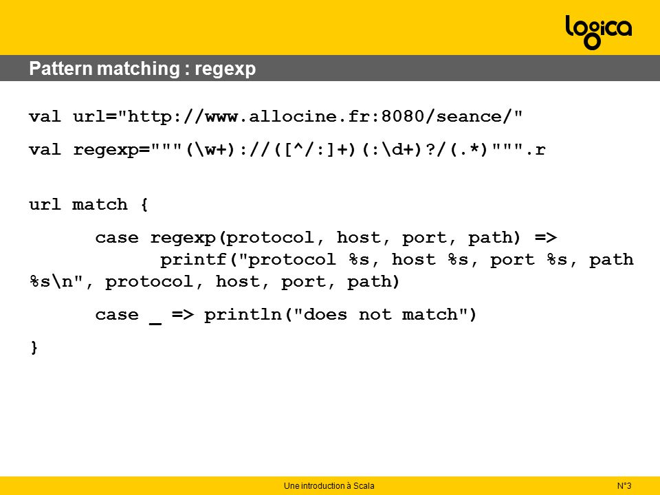 N°3Une introduction à Scala Pattern matching : regexp val url= http://www.allocine.fr:8080/seance/ val regexp= (\w+)://([^/:]+)(:\d+) /(.*) .r url match { case regexp(protocol, host, port, path) => printf( protocol %s, host %s, port %s, path %s\n , protocol, host, port, path) case _ => println( does not match ) }