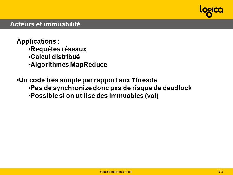 N°3Une introduction à Scala Acteurs et immuabilité Applications : Requêtes réseaux Calcul distribué Algorithmes MapReduce Un code très simple par rapport aux Threads Pas de synchronize donc pas de risque de deadlock Possible si on utilise des immuables (val)