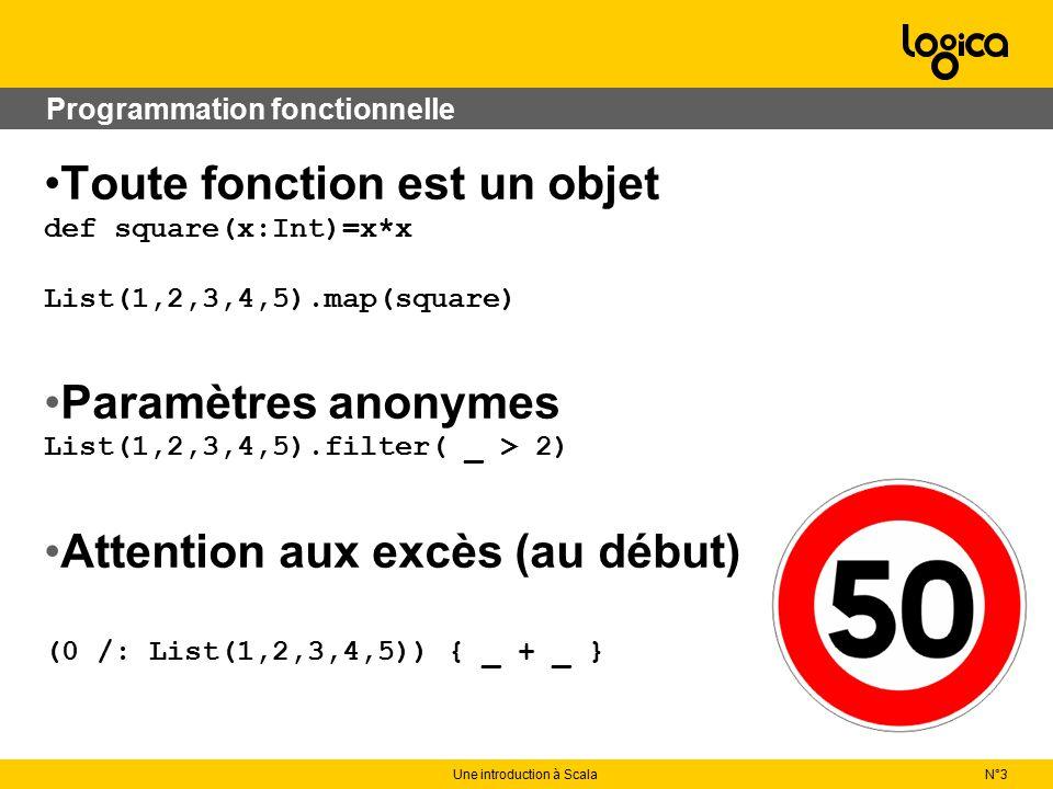 Programmation fonctionnelle Toute fonction est un objet def square(x:Int)=x*x List(1,2,3,4,5).map(square) Paramètres anonymes List(1,2,3,4,5).filter( _ > 2) Attention aux excès (au début) (0 /: List(1,2,3,4,5)) { _ + _ } N°3Une introduction à Scala