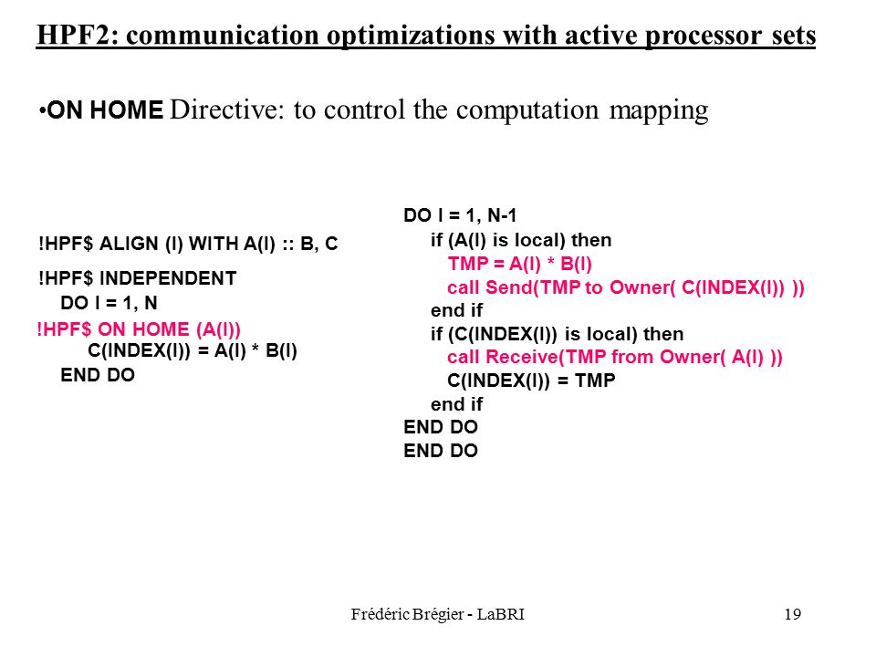 Frédéric Brégier - LaBRI19 ON HOME Directive: to control the computation mapping !HPF$ ALIGN (I) WITH A(I) :: B, C !HPF$ INDEPENDENT DO I = 1, N C(INDEX(I)) = A(I) * B(I) END DO DO I = 1, N-1 if (A(I) is local) then call Send(A(I) to Owner( C(INDEX(I)) )) call Send(B(I) to Owner( C(INDEX(I)) )) end if if (C(INDEX(I)) is local) then call Receive(TMP1 from Owner( A(I) )) call Receive(TMP2 from Owner( A(I) )) C(INDEX(I)) = TMP1 * TMP2 end if END DO DO I = 1, N-1 if (A(I) is local) then TMP = A(I) * B(I) call Send(TMP to Owner( C(INDEX(I)) )) end if if (C(INDEX(I)) is local) then call Receive(TMP from Owner( A(I) )) C(INDEX(I)) = TMP end if END DO !HPF$ ON HOME (A(I)) HPF2: communication optimizations with active processor sets