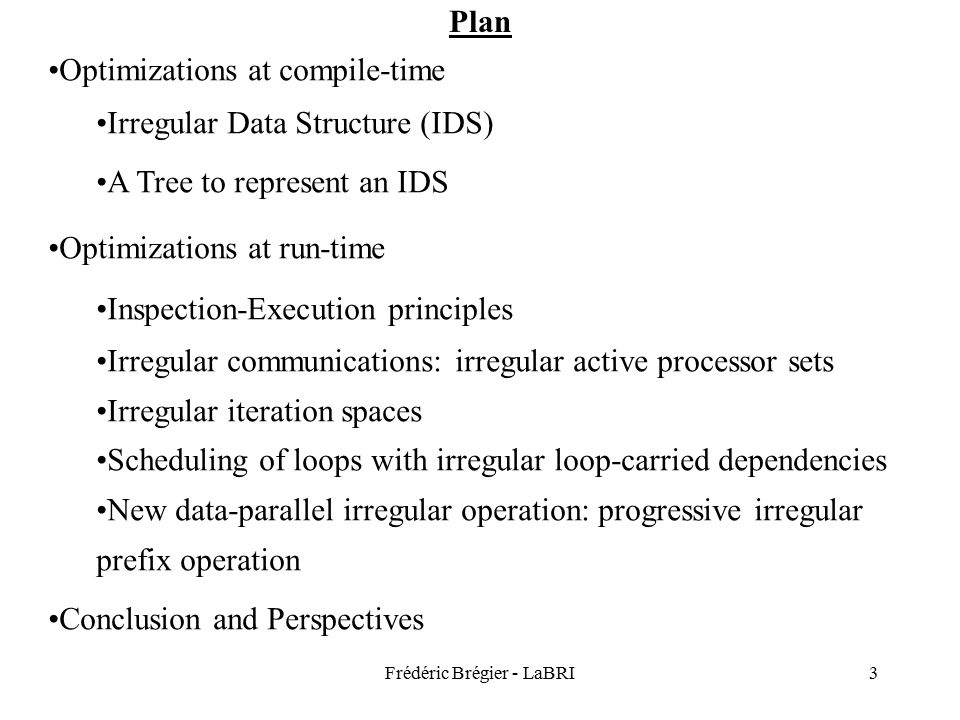 Frédéric Brégier - LaBRI3 Plan Optimizations at compile-time Irregular Data Structure (IDS) A Tree to represent an IDS Optimizations at run-time Inspection-Execution principles Irregular communications: irregular active processor sets Irregular iteration spaces Scheduling of loops with irregular loop-carried dependencies New data-parallel irregular operation: progressive irregular prefix operation Conclusion and Perspectives