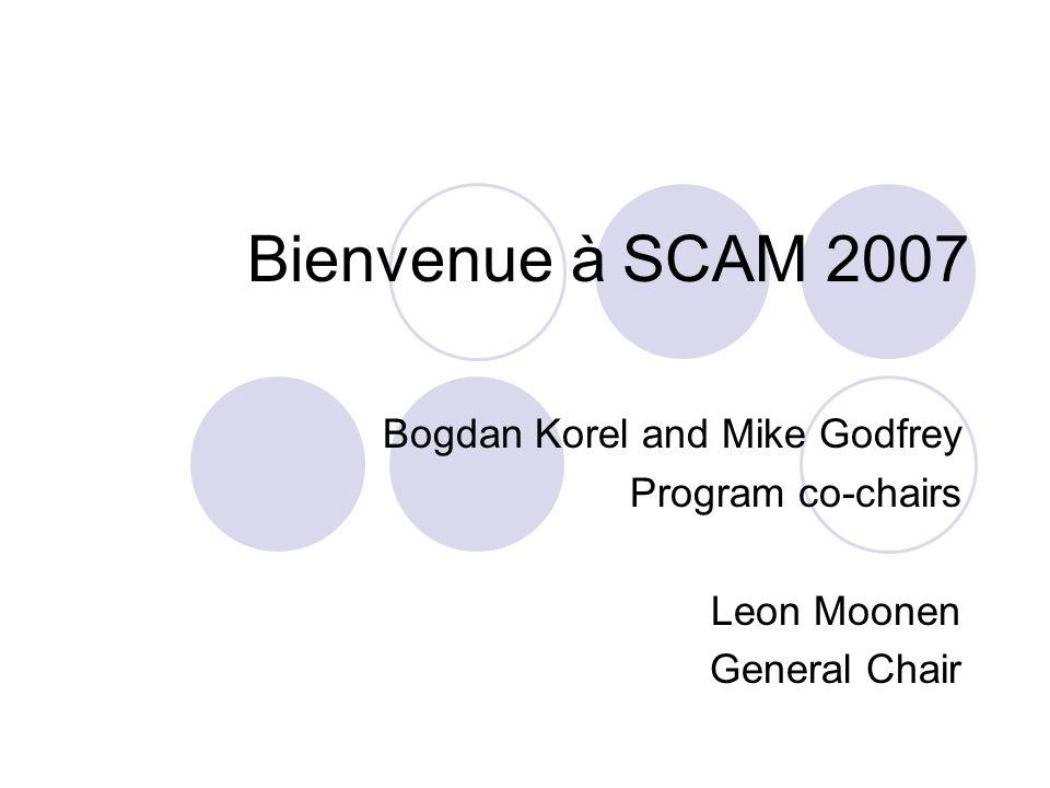 Bienvenue à SCAM 2007 Bogdan Korel and Mike Godfrey Program co-chairs Leon Moonen General Chair