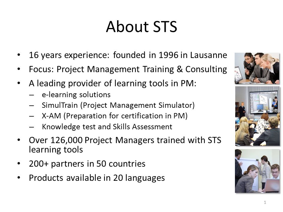 About STS 16 years experience: founded in 1996 in Lausanne Focus: Project Management Training & Consulting A leading provider of learning tools in PM: – e-learning solutions – SimulTrain (Project Management Simulator) – X-AM (Preparation for certification in PM) – Knowledge test and Skills Assessment Over 126,000 Project Managers trained with STS learning tools 200+ partners in 50 countries Products available in 20 languages 1