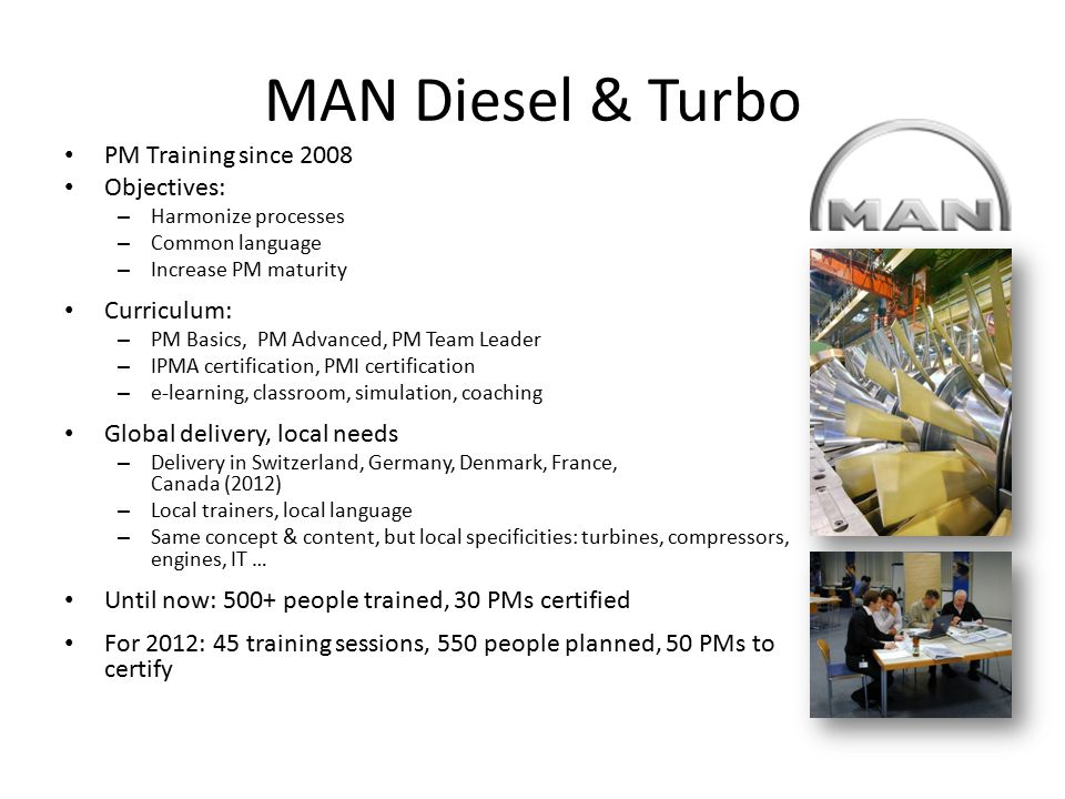 MAN Diesel & Turbo PM Training since 2008 Objectives: – Harmonize processes – Common language – Increase PM maturity Curriculum: – PM Basics, PM Advan