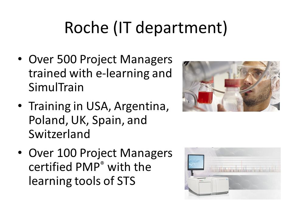 Roche (IT department) Over 500 Project Managers trained with e-learning and SimulTrain Training in USA, Argentina, Poland, UK, Spain, and Switzerland Over 100 Project Managers certified PMP ® with the learning tools of STS