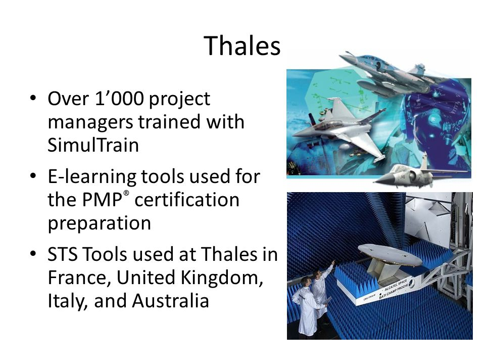 Thales Over 1'000 project managers trained with SimulTrain E-learning tools used for the PMP ® certification preparation STS Tools used at Thales in France, United Kingdom, Italy, and Australia