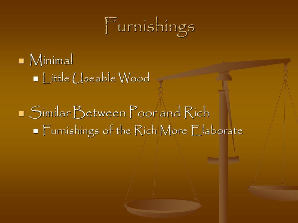 Furnishings Minimal Minimal Little Useable Wood Little Useable Wood Similar Between Poor and Rich Similar Between Poor and Rich Furnishings of the Rich More Elaborate Furnishings of the Rich More Elaborate