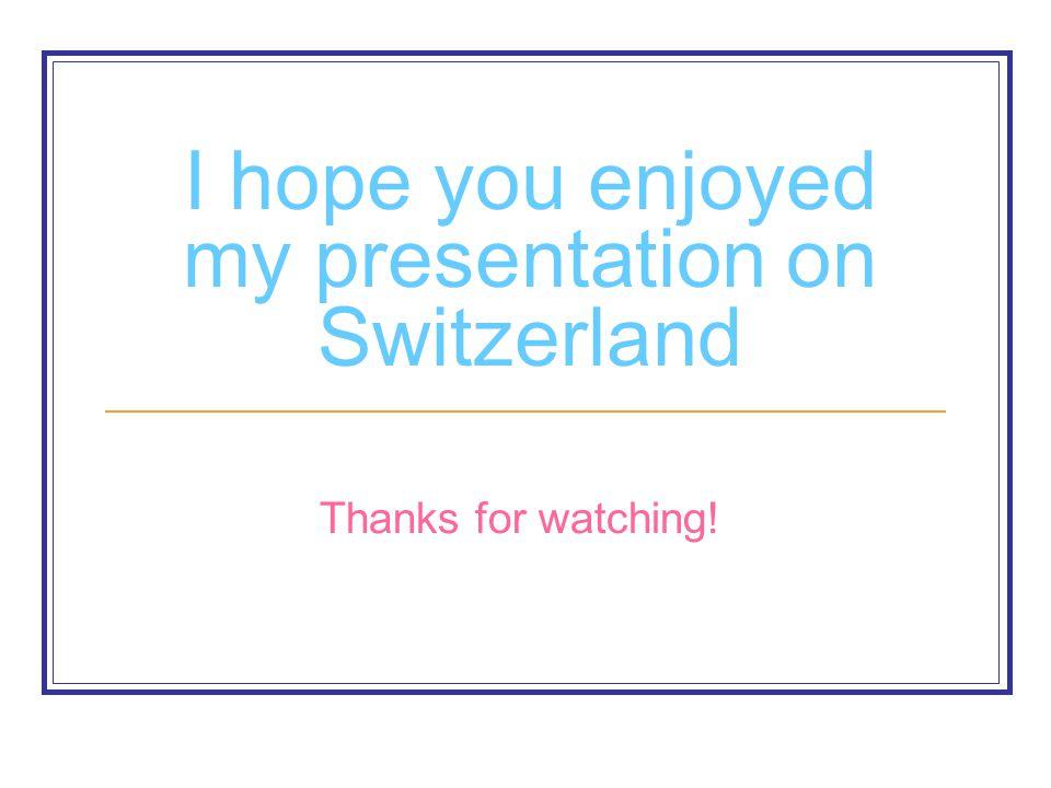 I hope you enjoyed my presentation on Switzerland Thanks for watching!