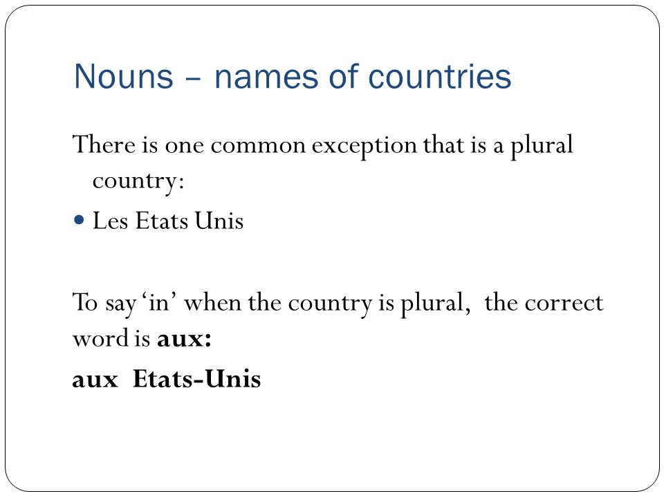 Nouns – names of countries There is one common exception that is a plural country: Les Etats Unis To say 'in' when the country is plural, the correct