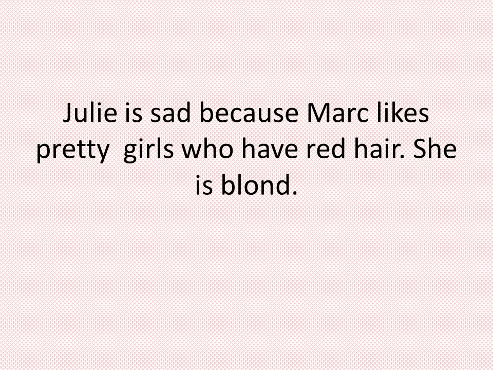 Julie is sad because Marc likes pretty girls who have red hair. She is blond.
