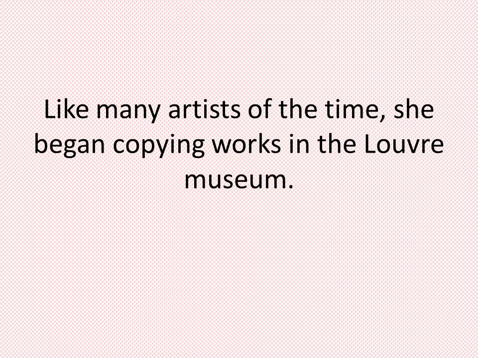 Like many artists of the time, she began copying works in the Louvre museum.