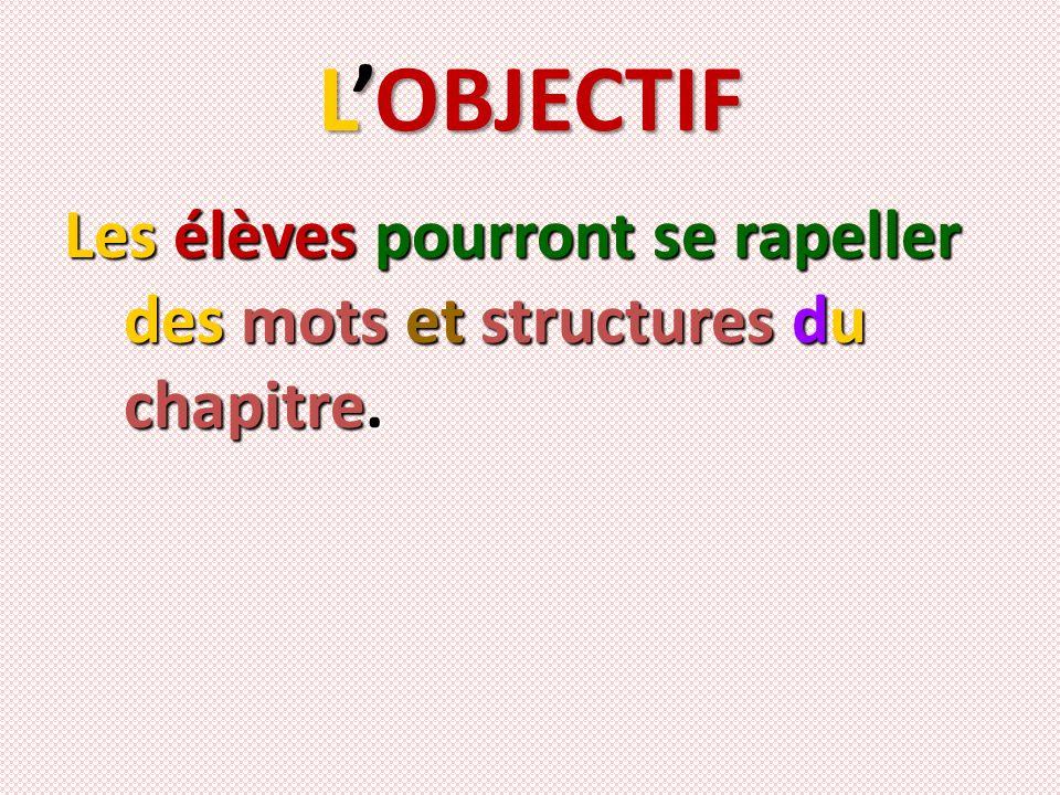 L'OBJECTIF Les élèves pourront se rapeller des mots et structures du chapitre.