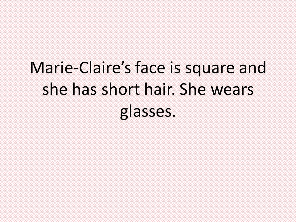 Marie-Claire's face is square and she has short hair. She wears glasses.