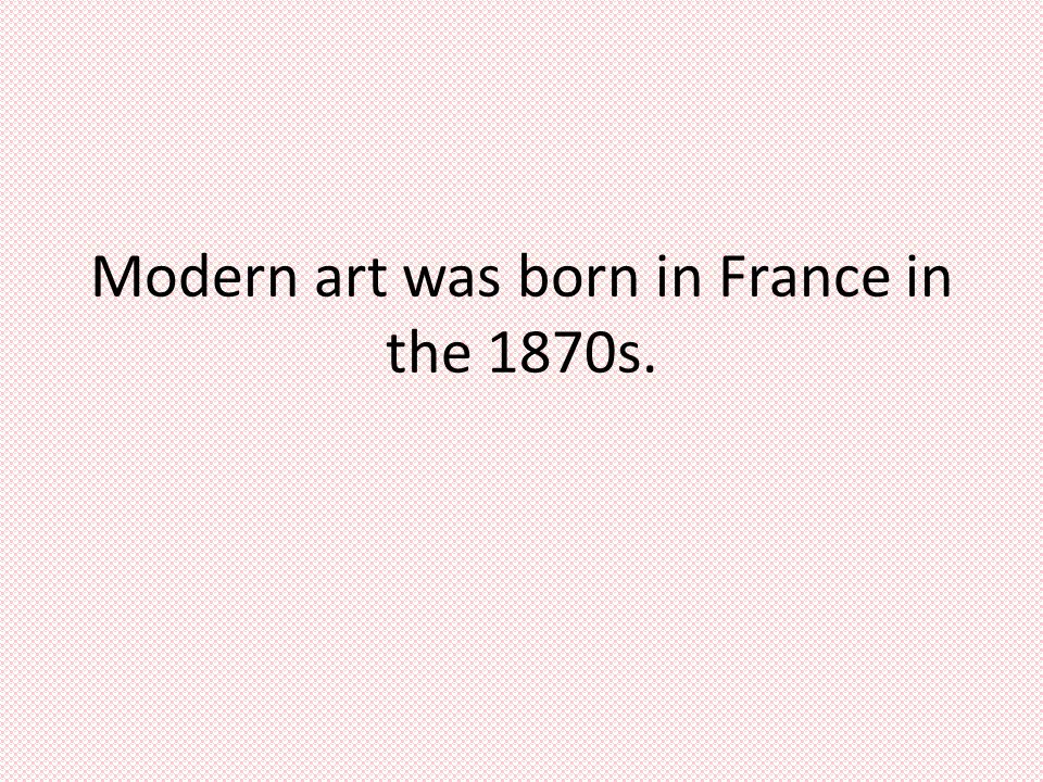 Modern art was born in France in the 1870s.