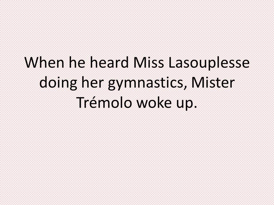 When he heard Miss Lasouplesse doing her gymnastics, Mister Trémolo woke up.