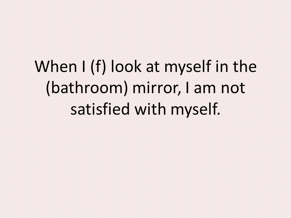 When I (f) look at myself in the (bathroom) mirror, I am not satisfied with myself.