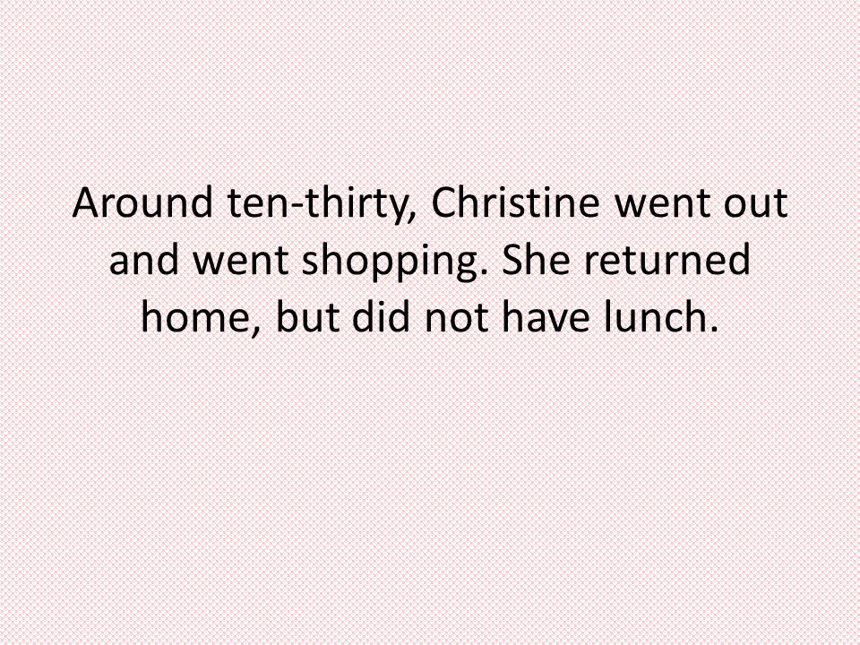 Around ten-thirty, Christine went out and went shopping. She returned home, but did not have lunch.