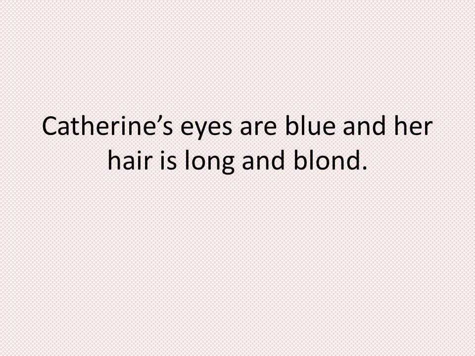 Catherine's eyes are blue and her hair is long and blond.