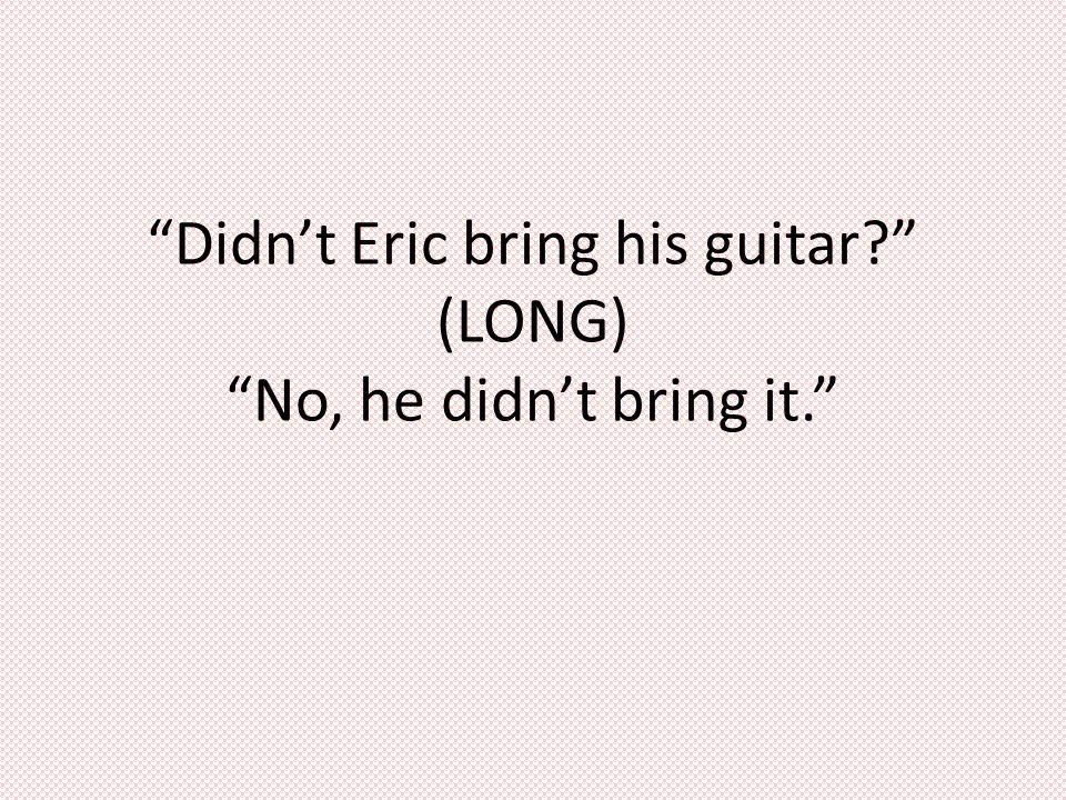 Didn't Eric bring his guitar (LONG) No, he didn't bring it.