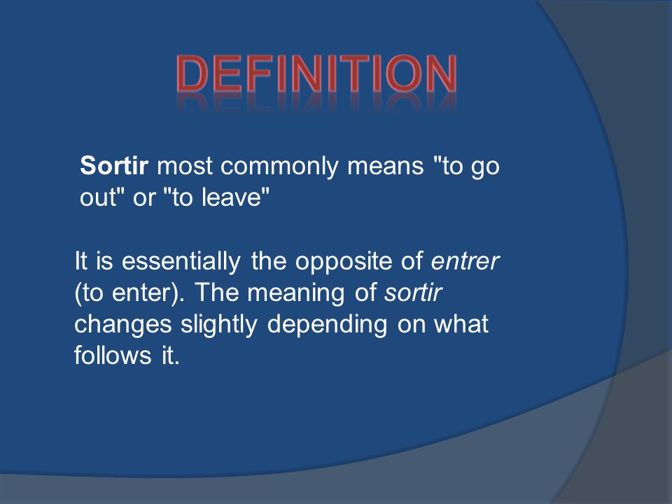 Sortir most commonly means to go out or to leave It is essentially the opposite of entrer (to enter).