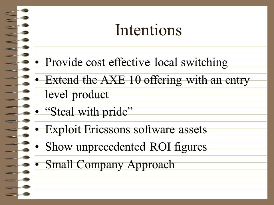 Intentions Provide cost effective local switching Extend the AXE 10 offering with an entry level product Steal with pride Exploit Ericssons software assets Show unprecedented ROI figures Small Company Approach