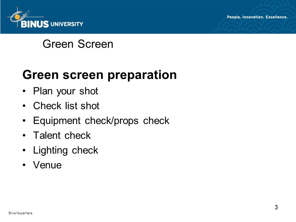 Bina Nusantara Green screen preparation Plan your shot Check list shot Equipment check/props check Talent check Lighting check Venue Green Screen 3
