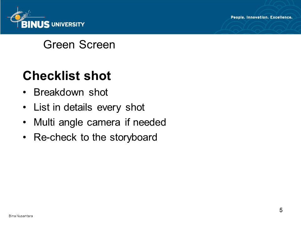 Bina Nusantara Checklist shot Breakdown shot List in details every shot Multi angle camera if needed Re-check to the storyboard Green Screen 5