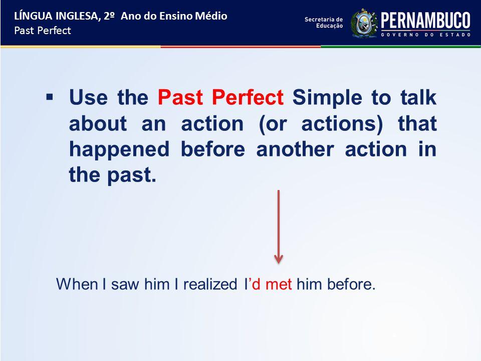 Grammar in use: Form: had + past participle LÍNGUA INGLESA, 2º Ano do Ensino Médio Past Perfect